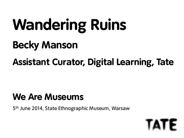 Wandering Ruins Becky Manson Assistant Curator, Digital Learning, Tate We Are Museums 5th June 2014, State Ethnographic Mu...