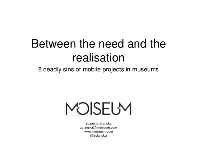 Between the need and the realisation 8 deadly sins of mobile projects in museums Zuzanna Stanska zstanska@moiseum.com www....