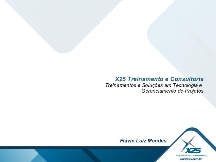 X25 Treinamento e Consultoria Treinamentos e Soluções em Tecnologia e  Gerenciamento de Projetos Flávio Luiz Mendes