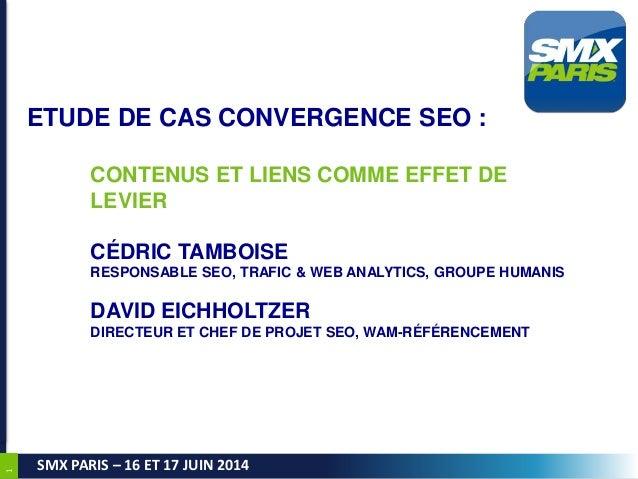 1 SMX PARIS – 16 ET 17 JUIN 2014 ETUDE DE CAS CONVERGENCE SEO : CONTENUS ET LIENS COMME EFFET DE LEVIER CÉDRIC TAMBOISE RE...