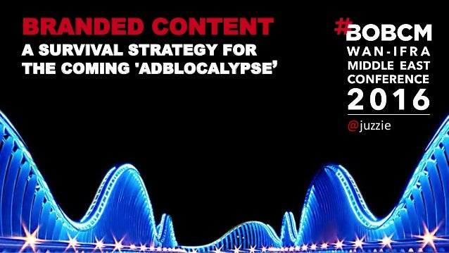 BRANDED CONTENT A SURVIVAL STRATEGY FOR THE COMING 'ADBLOCALYPSE' @juzzie'