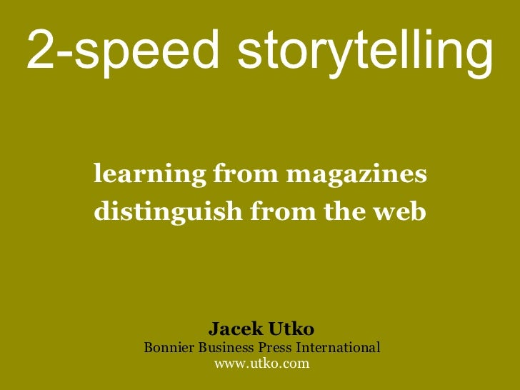 2-speed storytelling  learning from magazines  distinguish from the web              Jacek Utko     Bonnier Business Press...