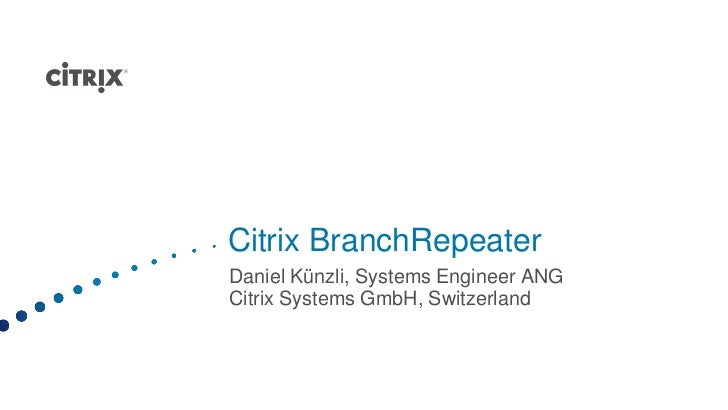 Citrix BranchRepeaterDaniel Künzli, Systems Engineer ANGCitrix Systems GmbH, Switzerland