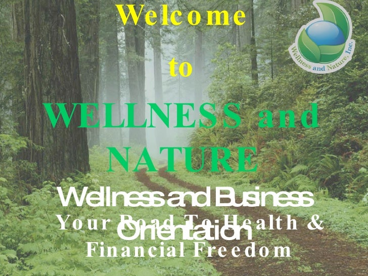 Welcome to WELLNESS and NATURE Wellness and Business Orientation Your Road To Health & Financial Freedom