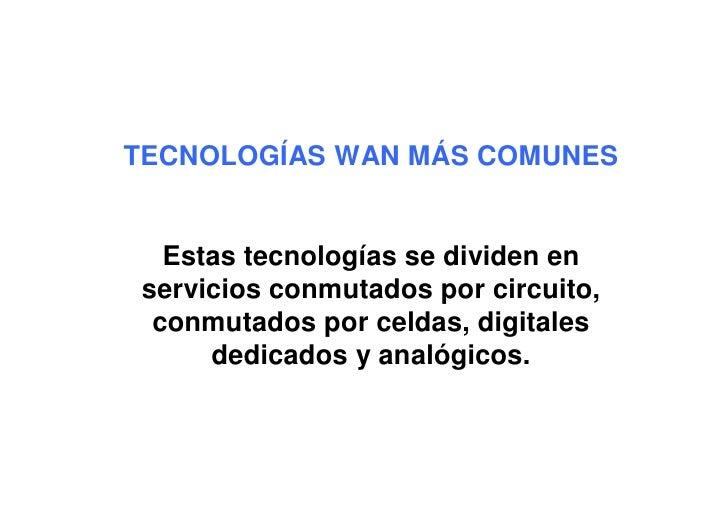 TECNOLOGÍAS WAN MÁS COMUNES     Estas tecnologías se dividen en servicios conmutados por circuito,  conmutados por celdas,...