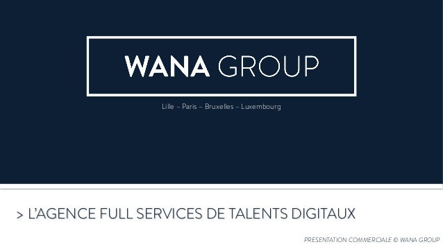 PRESENTATION COMMERCIALE © WANA GROUP > L'AGENCE FULL SERVICES DE TALENTS DIGITAUX Lille – Paris – Bruxelles – Luxembourg