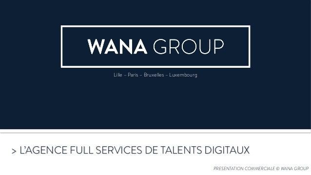 PRESENTATION COMMERCIALE © WANA GROUP > L'AGENCE FULL SERVICES DE TALENTS DIGITAUX Lille – Paris – Bruxelles – Luxembourg