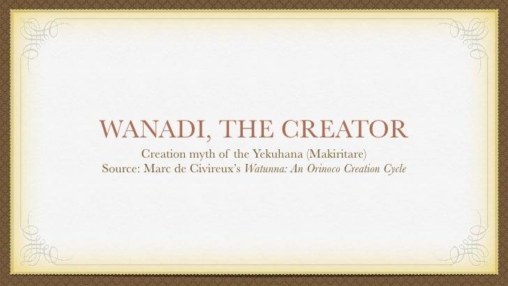 WANADI, THE CREATOR        Creation myth of the Yekuhana (Makiritare) Source: Marc de Civireux's Watunna: An Orinoco Creat...