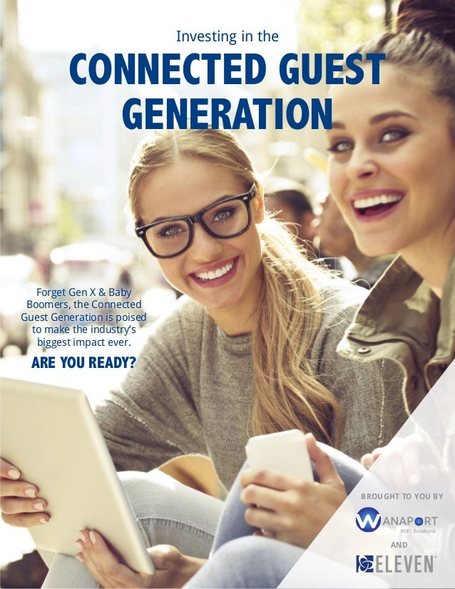 Investing in the CONNECTED GUEST GENERATION Forget Gen X & Baby Boomers, the Connected Guest Generation is poised to make ...