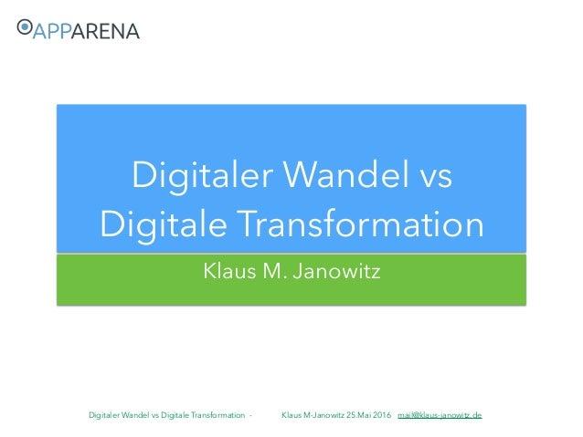 Digitaler Wandel vs Digitale Transformation - Klaus M-Janowitz 25.Mai 2016 mail@klaus-janowitz.de Klaus M. Janowitz Digita...
