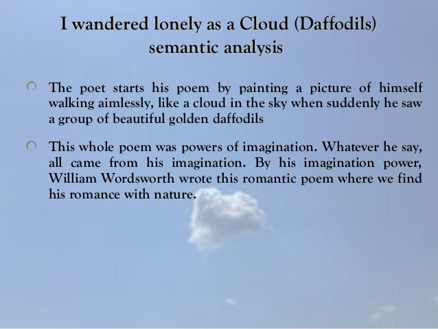 an analysis of i wandered lonely as a cloud by william wordsworth The poem i wandered lonely as a cloud by william wordsworth, written in 1802 and first published in 1807, celebrates the beauty of nature to such an extent that for.