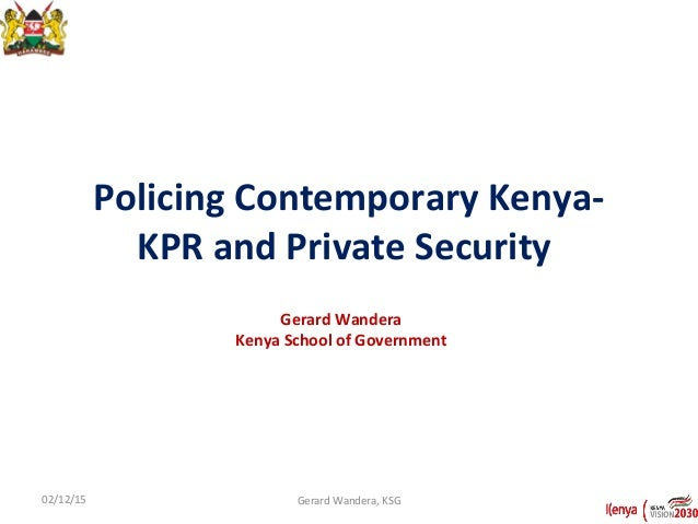 Policing Contemporary Kenya- KPR and Private Security Gerard Wandera Kenya School of Government 02/12/15 Gerard Wandera, K...