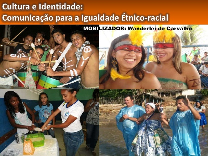 Cultura e Identidade:Comunicação para a Igualdade Étnico-racial                    MOBILIZADOR: Wanderlei de Carvalho