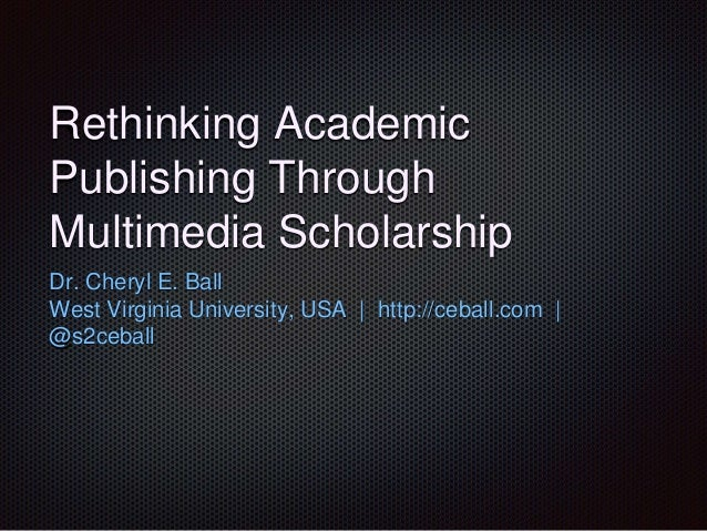 Rethinking Academic Publishing Through Multimedia Scholarship Dr. Cheryl E. Ball West Virginia University, USA | http://ce...
