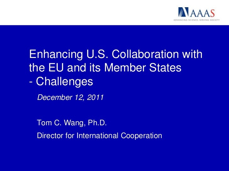 Enhancing U.S. Collaboration withthe EU and its Member States- Challenges December 12, 2011 Tom C. Wang, Ph.D. Director fo...
