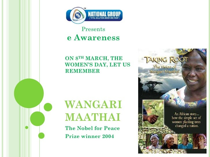 Presents e Awareness  ON 8TH MARCH, THE WOMEN'S DAY, LET US REMEMBER     WANGARI MAATHAI The Nobel for Peace Prize winner ...