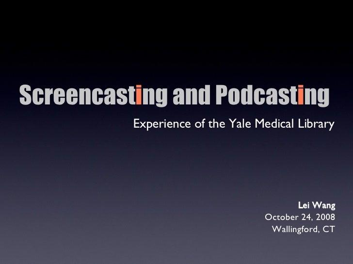Screencast i ng and Podcast i ng   <ul><li>Experience of the Yale Medical Library </li></ul>Lei Wang October 24, 2008 Wall...