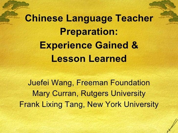 <ul><li>Chinese Language Teacher </li></ul><ul><li>Preparation: </li></ul><ul><li>Experience Gained & </li></ul><ul><li>Le...