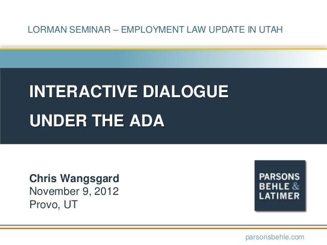 LORMAN SEMINAR – EMPLOYMENT LAW UPDATE IN UTAHINTERACTIVE DIALOGUEUNDER THE ADAChris WangsgardNovember 9, 2012Provo, UTpar...