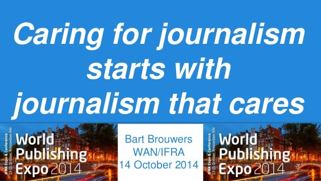 Caring for journalism  starts with  journalism that cares  Bart Brouwers  WAN/IFRA  14 October 2014