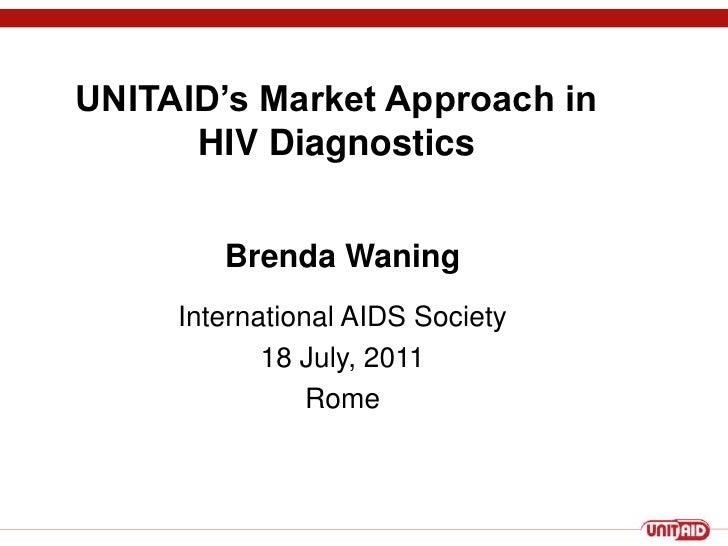 UNITAID's Market Approach inHIV Diagnostics<br />Brenda Waning<br />International AIDS Society <br />18 July, 2011<br />Ro...