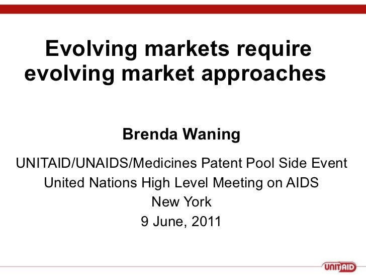 Evolving markets require evolving market approaches  Brenda Waning UNITAID/UNAIDS/Medicines Patent Pool Side Event United ...
