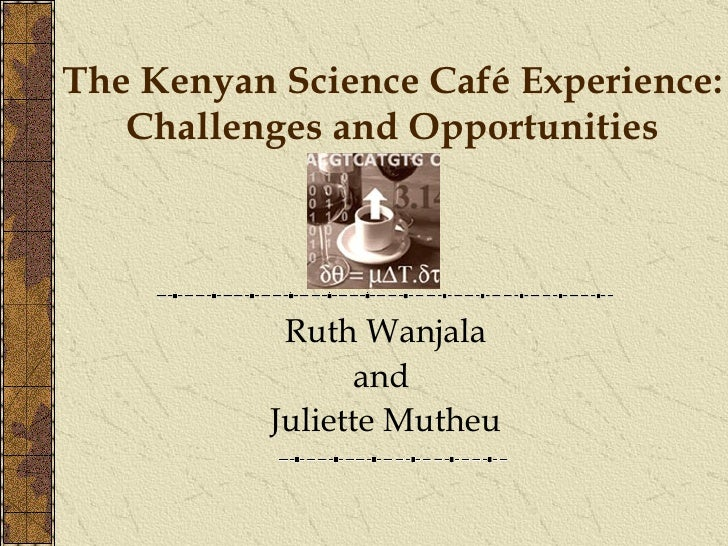The Kenyan Science Café Experience: Challenges and Opportunities Ruth Wanjala and  Juliette Mutheu