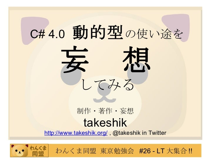 C# 4.0   動的型 の使い途を 妄 想 してみる 制作・著作・妄想 takeshik http://www.takeshik.org/  , @takeshik in Twitter