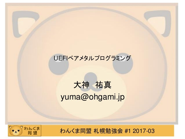 わんくま同盟 札幌勉強会 #1 2017-03 UEFIベアメタルプログラミング 大神 祐真 yuma@ohgami.jp