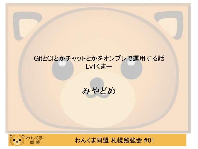 わんくま同盟 札幌勉強会 #01 GitとCIとかチャットとかをオンプレで運用する話 Lv1くまー みやどめ
