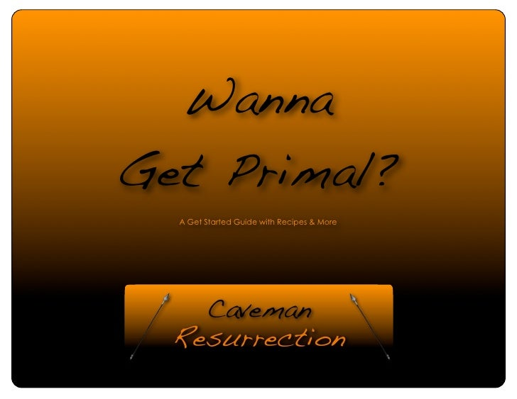 WannaGet Primal?   A Get Started Guide with Recipes & More  http://cavemanresurrection.wordpress.com   Page 1