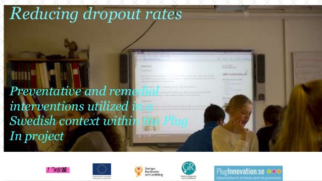 Reducing dropout rates Preventative and remedial interventions utilized in a Swedish context within the Plug In project ! ...