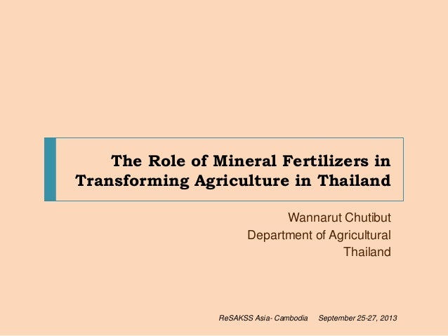 The Role of Mineral Fertilizers in Transforming Agriculture in Thailand Wannarut Chutibut Department of Agricultural Thail...