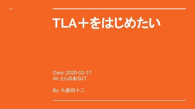TLA+をはじめたい Date: 2020-02-17 At: とらのあなLT By: 九鹿四十二