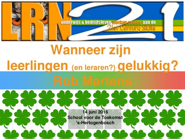 Wanneer zijn leerlingen (en leraren?) gelukkig? Rob Martens 14 juni 2016 School voor de Toekomst 's-Hertogenbosch