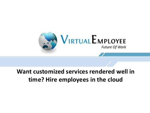 Want customized services rendered well in time? Hire employees in the cloud