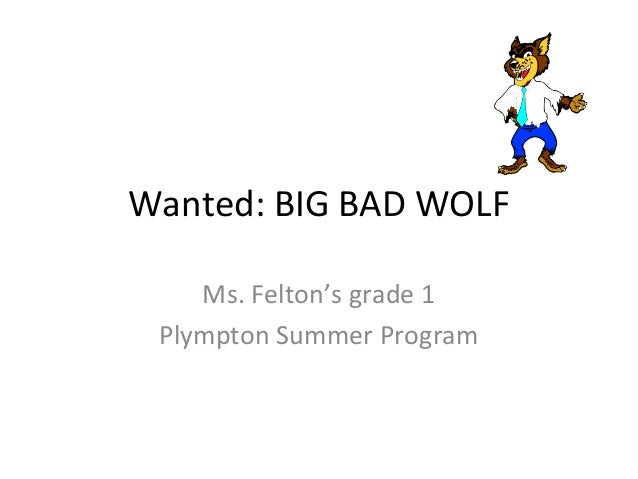 Wanted: BIG BAD WOLF Ms. Felton's grade 1 Plympton Summer Program