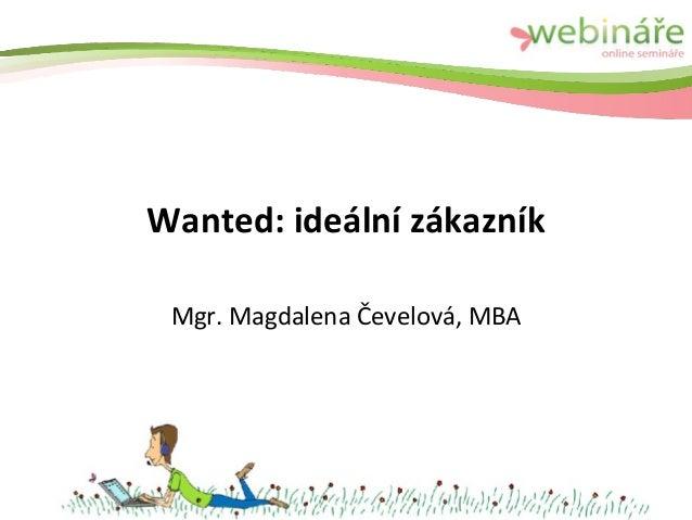 Wanted: ideální zákazník Mgr. Magdalena Čevelová, MBA