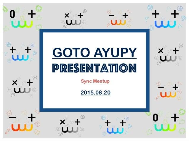 GOTO AYUPY presentation 2015.08.20 Sync Meetup