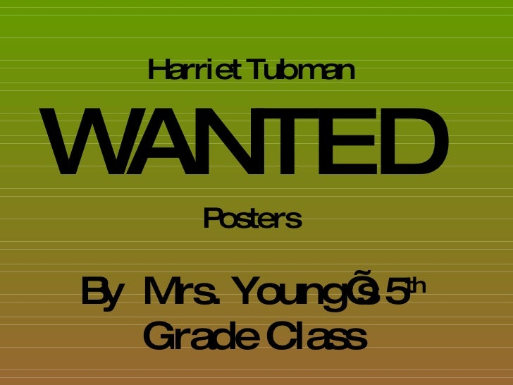Harriet Tubman WANTED   Posters By  Mrs. Young's 5 th  Grade Class