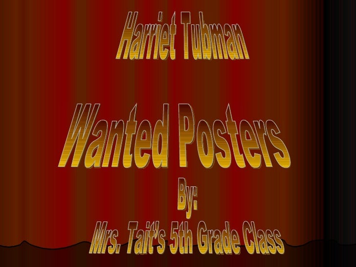 Harriet Tubman  By: Mrs. Tait's 5th Grade Class Wanted Posters