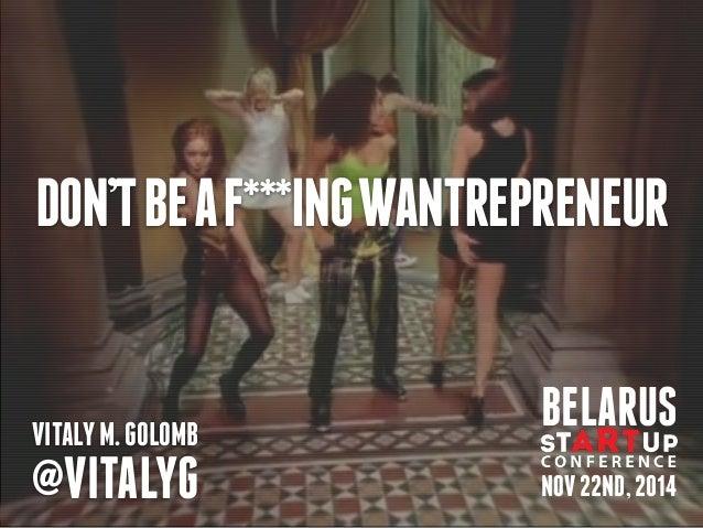 DON'T BE A F***ING WANTREPRENEUR  BELARUS  VITALY M. GOLOMB  @VITALYG NOV 22ND, 2014