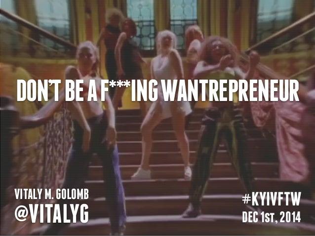 DON'T BE A F***ING WANTREPRENEUR  VITALY M. GOLOMB  @VITALYG  #KYIVFTW  DEC 1st, 2014
