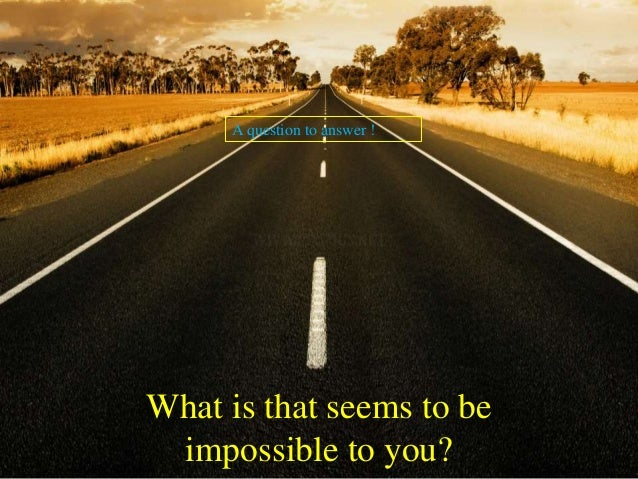 Want to change the impossible to possible