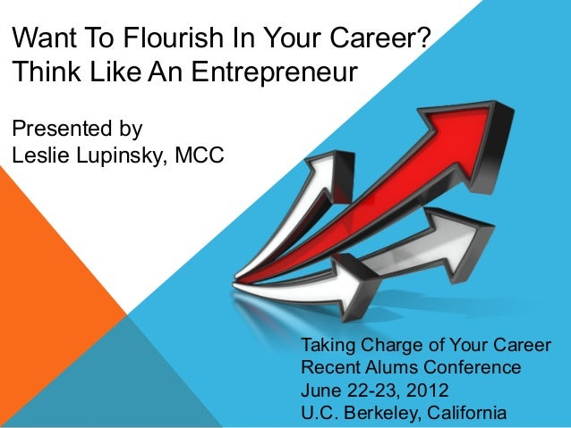 Want To Flourish In Your Career? Think Like An Entrepreneur Presented by Leslie Lupinsky, MCC Taking Charge of Your Career...