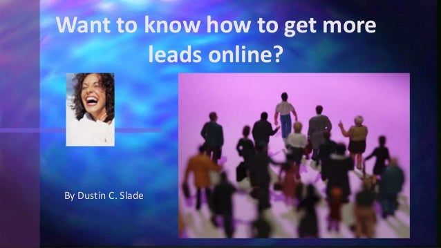By Dustin C. Slade Want to know how to get more leads online?