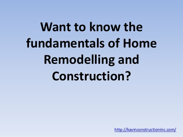Want to know the fundamentals of Home Remodelling and Construction? http://kavinconstructioninc.com/