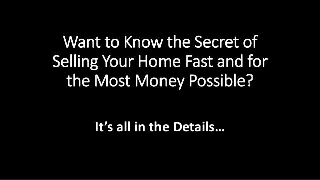 Want to Know the Secret of  Selling Your Home Fast and for  the Most Money Possible?  It's all in the Details…