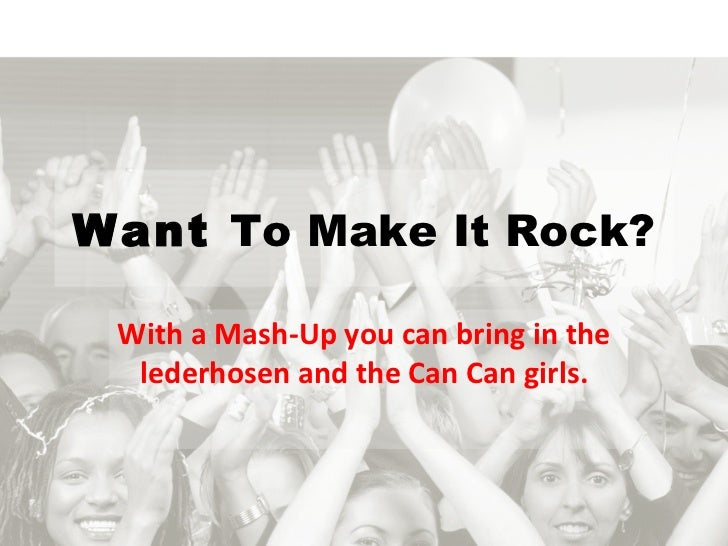 Want  To Make It Rock? With a Mash-Up you can bring in the lederhosen and the Can Can girls.