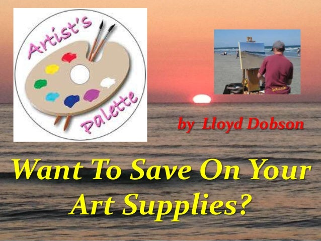 by Lloyd Dobson  Want To Save On Your Art Supplies?